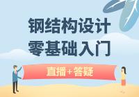 钢结构设计实战教学(初中级班)(直播+答疑)