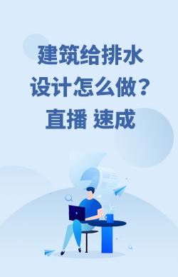 建筑给排水设计培训速成班_实操培训班(直播+答疑+视频回放)
