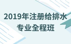 2019年注册给排水专业全程班