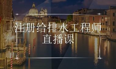 2018注册给排水工程师专业网络直播课(全程答疑+录播视频)