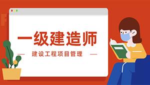 一级建造师-建设工程项目管理(精讲班+习题精析班+真题解析班)