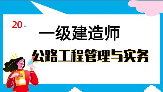 一级建造师-公路工程管理与实务(精讲班+习题精析班+真题解析班)